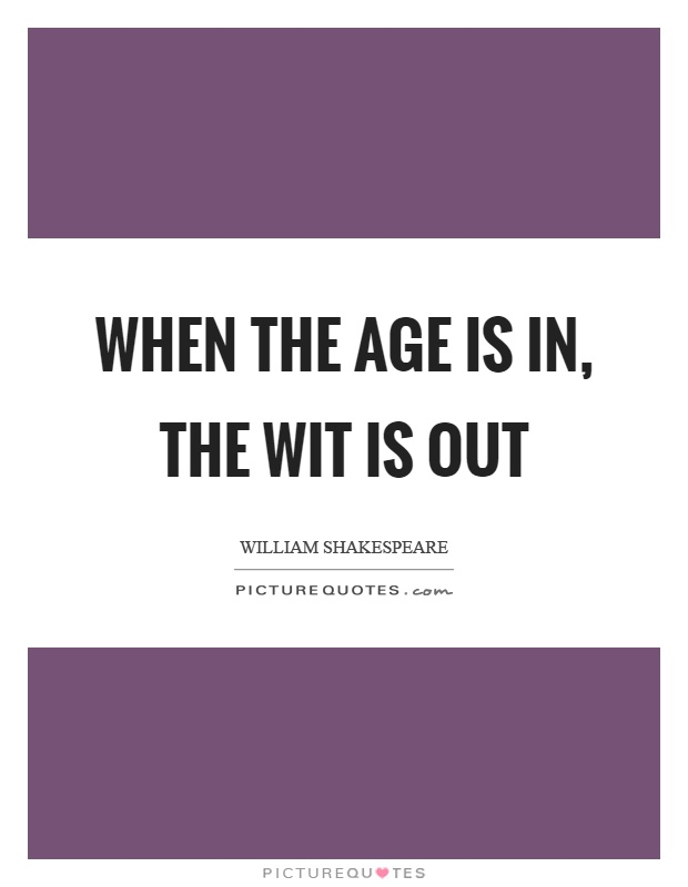 When the age is in, the wit is out Picture Quote #1