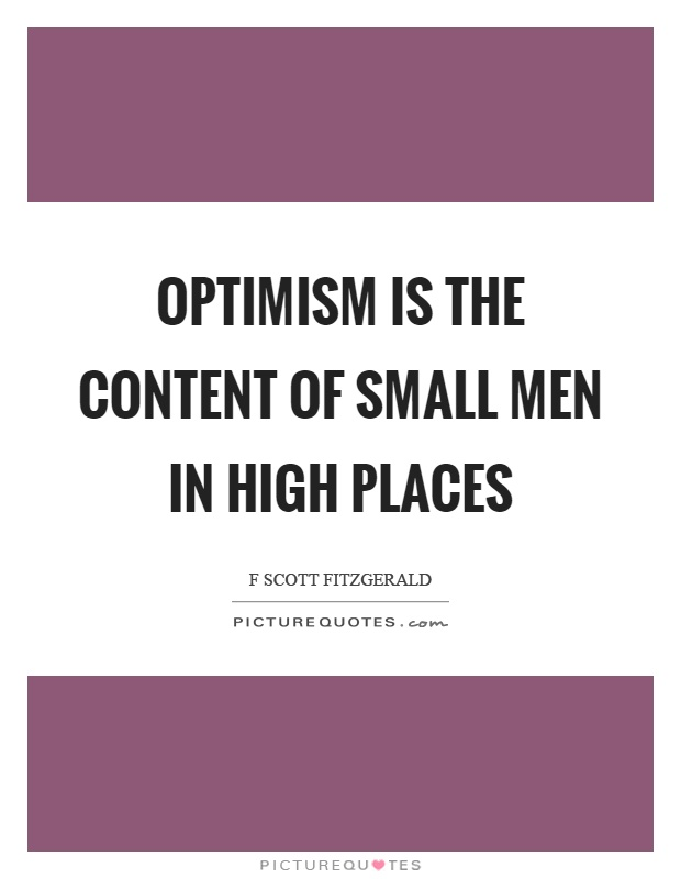 Optimism is the content of small men in high places Picture Quote #1