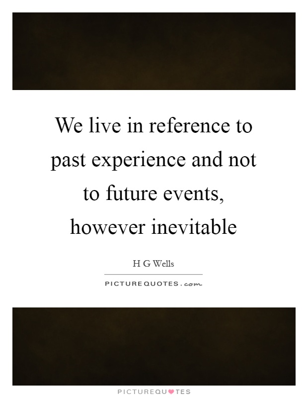 We live in reference to past experience and not to future events, however inevitable Picture Quote #1