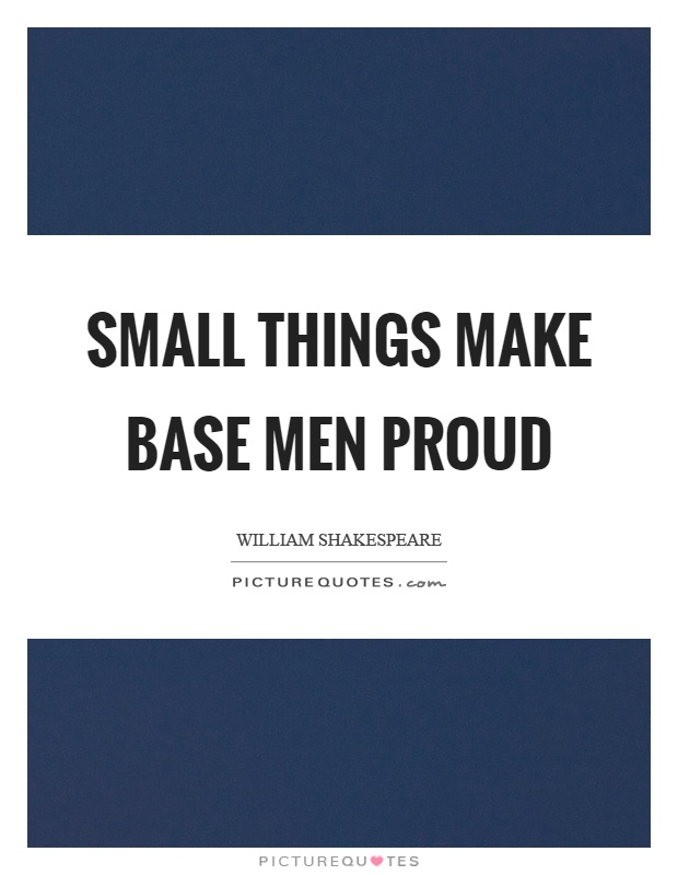 Small things make base men proud Picture Quote #1