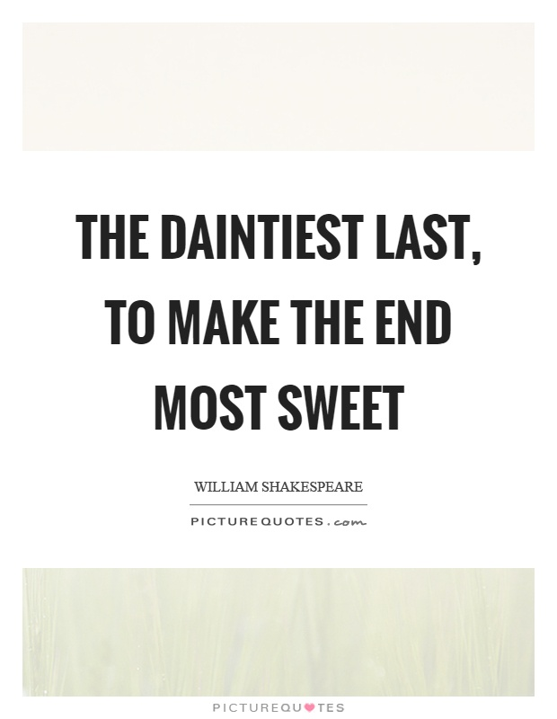 The daintiest last, to make the end most sweet Picture Quote #1