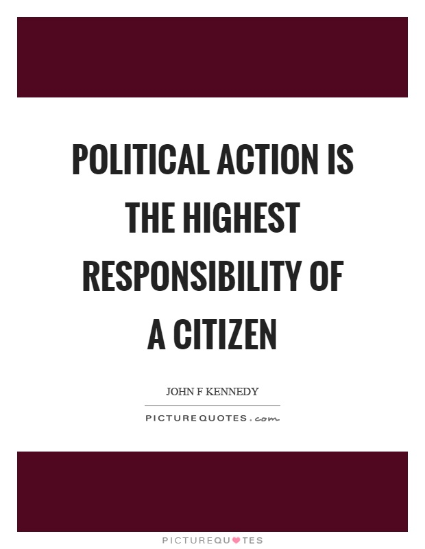 Political action is the highest responsibility of a citizen Picture Quote #1