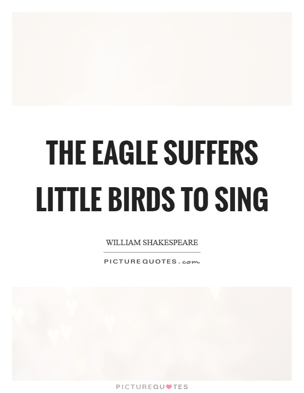 The eagle suffers little birds to sing Picture Quote #1