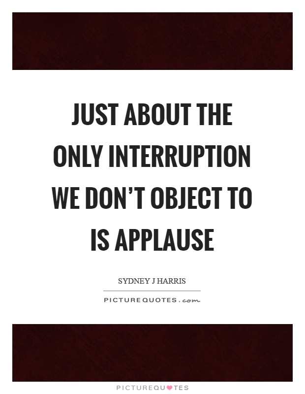 Just about the only interruption we don't object to is applause Picture Quote #1