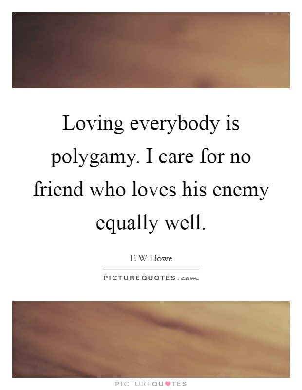 Loving everybody is polygamy. I care for no friend who loves his enemy equally well Picture Quote #1