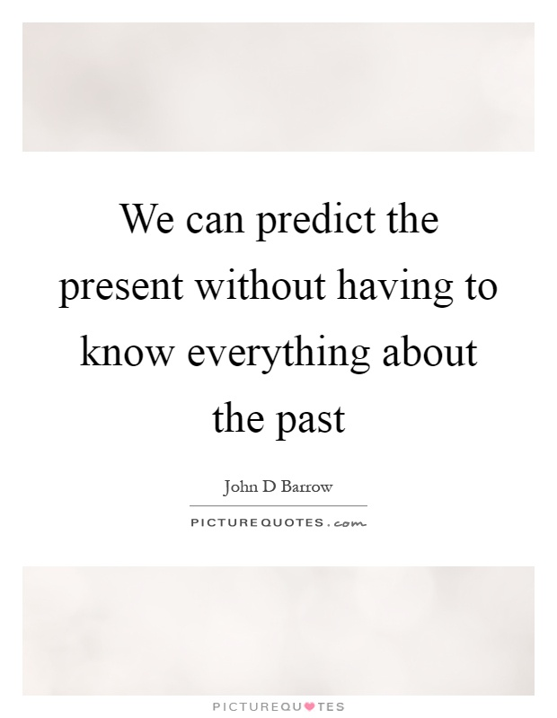 We can predict the present without having to know everything about the past Picture Quote #1