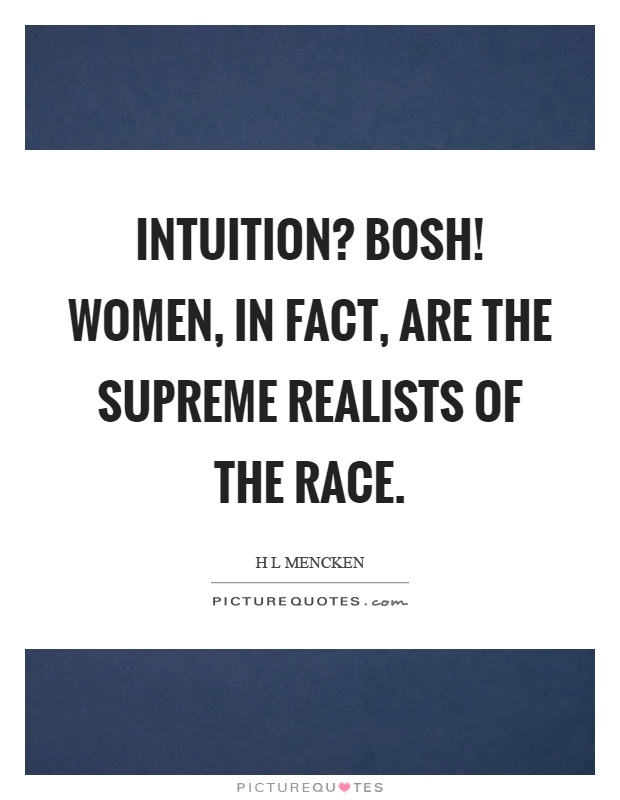 Intuition? Bosh! Women, in fact, are the supreme realists of the race Picture Quote #1