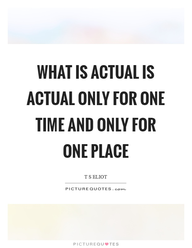 What is actual is actual only for one time and only for one place Picture Quote #1