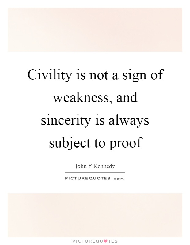 Civility is not a sign of weakness, and sincerity is always subject to proof Picture Quote #1