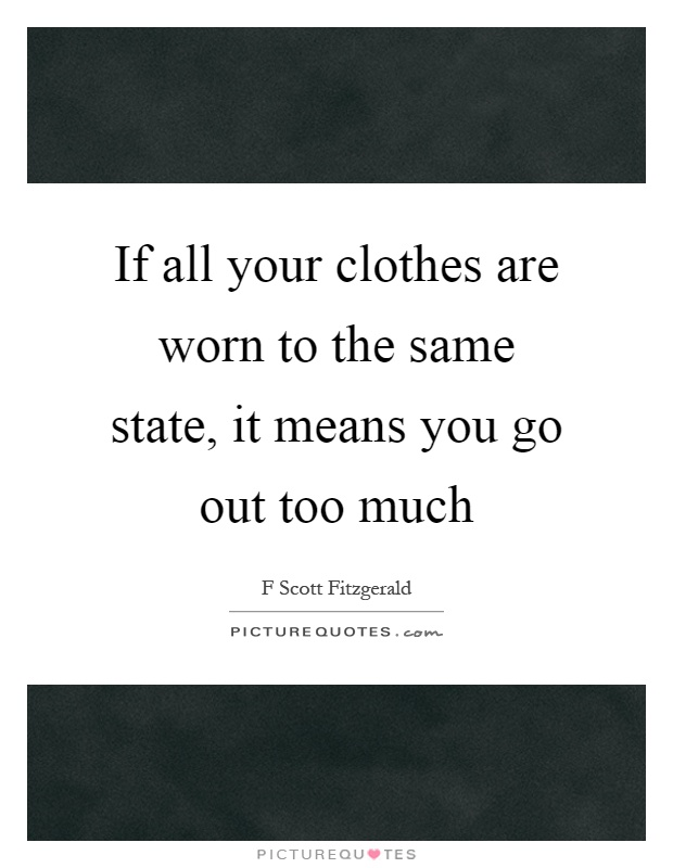 If all your clothes are worn to the same state it means you go... | Picture Quotes
