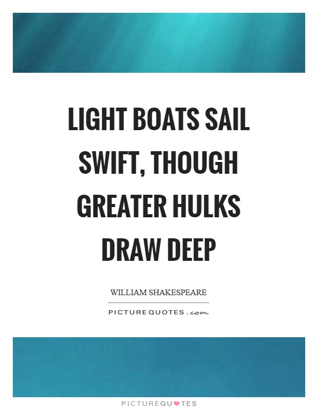 Light boats sail swift, though greater hulks draw deep Picture Quote #1