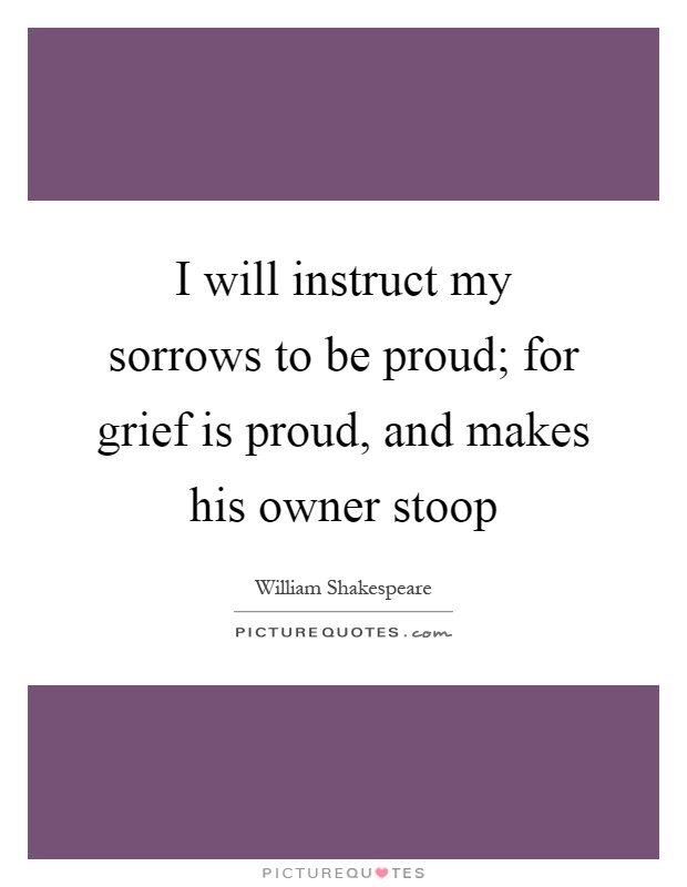 I will instruct my sorrows to be proud; for grief is proud, and makes his owner stoop Picture Quote #1