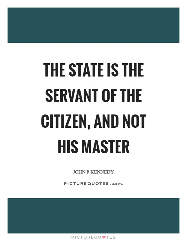 The state is the servant of the citizen, and not his master Picture Quote #1
