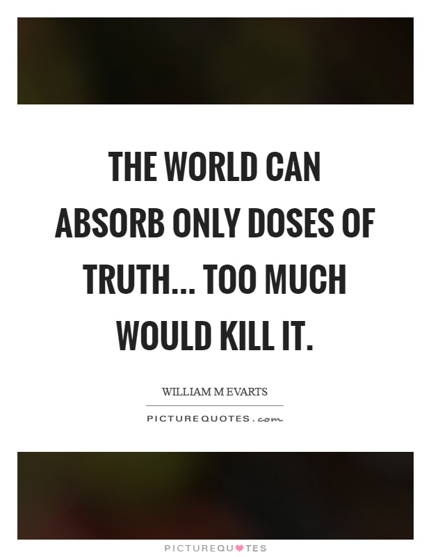 The world can absorb only doses of truth... too much would kill it Picture Quote #1