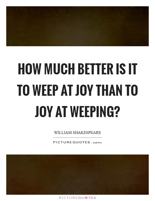 How much better is it to weep at joy than to joy at weeping? Picture Quote #1