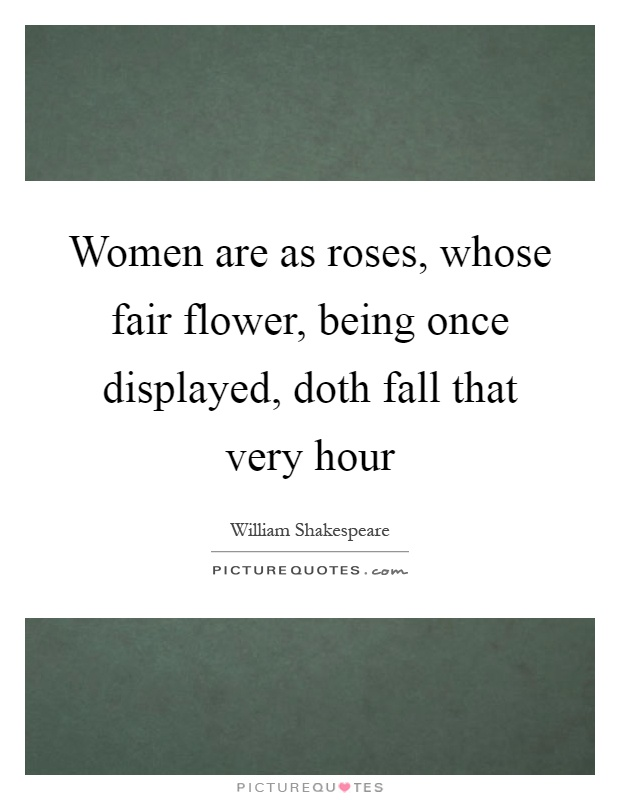 Women are as roses, whose fair flower, being once displayed, doth fall that very hour Picture Quote #1
