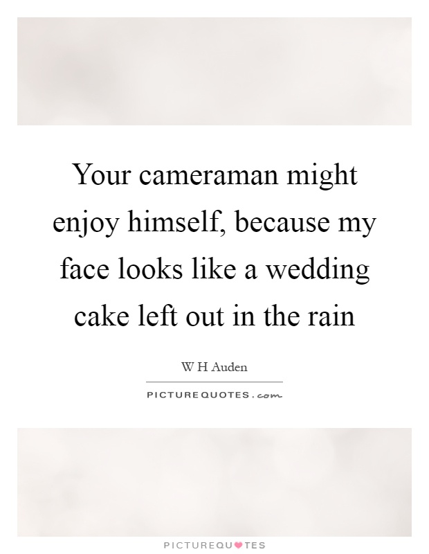 Your cameraman might enjoy himself, because my face looks like a wedding cake left out in the rain Picture Quote #1