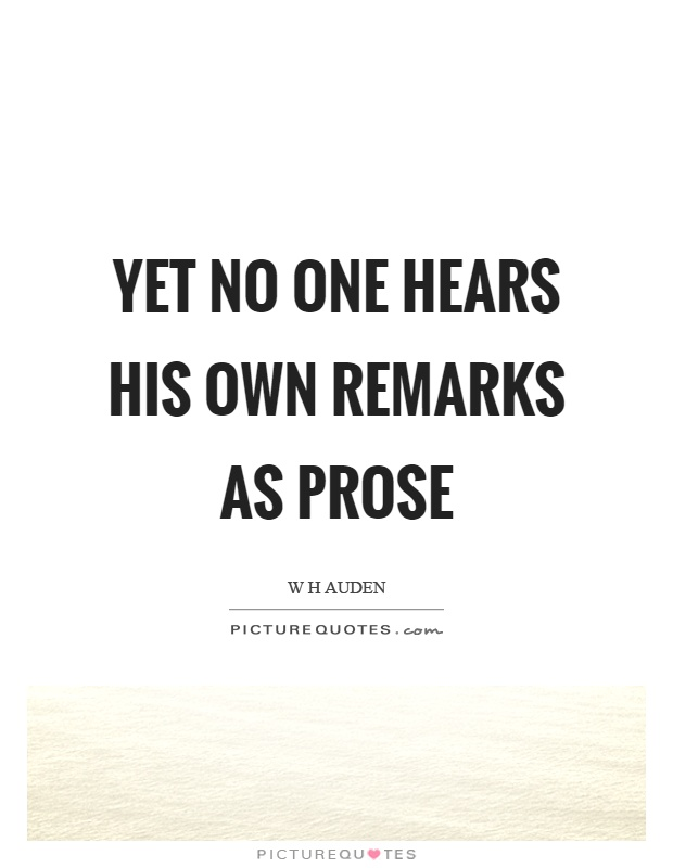 Yet no one hears his own remarks as prose Picture Quote #1