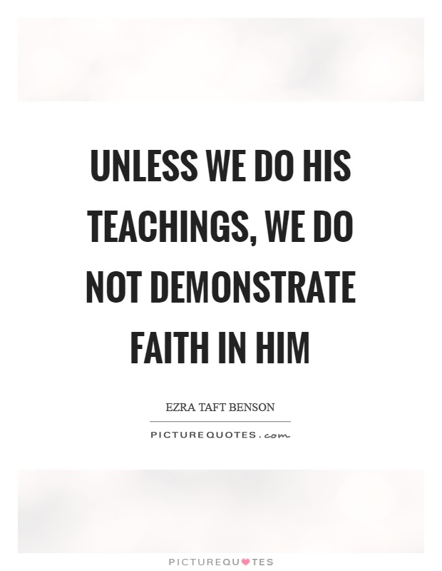 Unless we do his teachings, we do not demonstrate faith in him Picture Quote #1