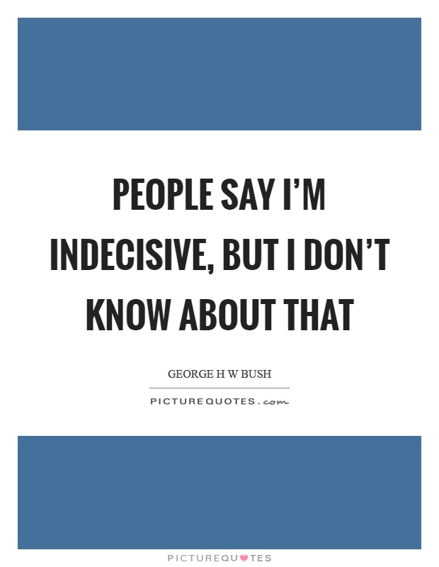 People say I'm indecisive, but I don't know about that Picture Quote #1