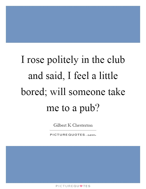 I rose politely in the club and said, I feel a little bored; will someone take me to a pub? Picture Quote #1