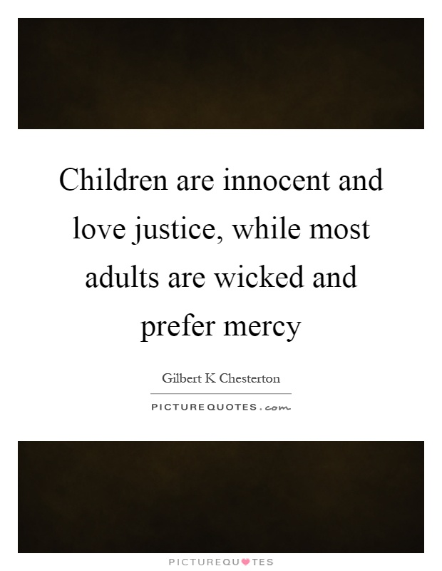Children are innocent and love justice, while most adults are wicked and prefer mercy Picture Quote #1