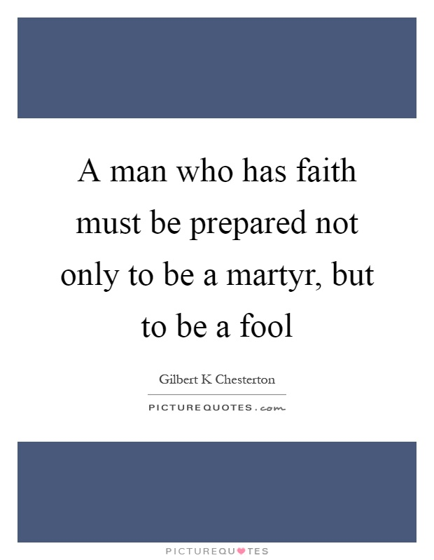 A man who has faith must be prepared not only to be a martyr, but to be a fool Picture Quote #1