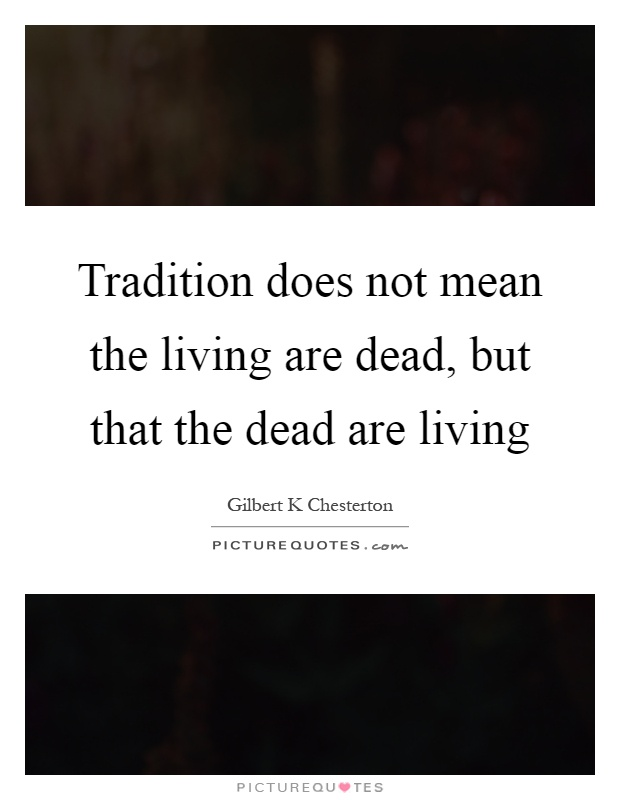 Tradition does not mean the living are dead, but that the dead are living Picture Quote #1