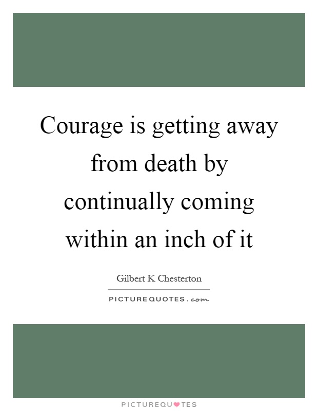 Courage is getting away from death by continually coming within an inch of it Picture Quote #1