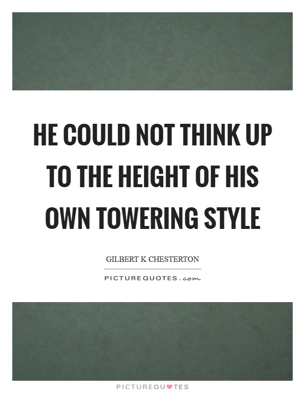 He could not think up to the height of his own towering style Picture Quote #1