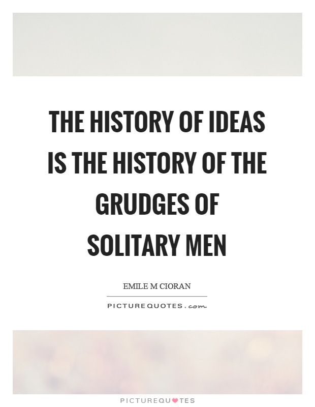 The history of ideas is the history of the grudges of solitary men Picture Quote #1
