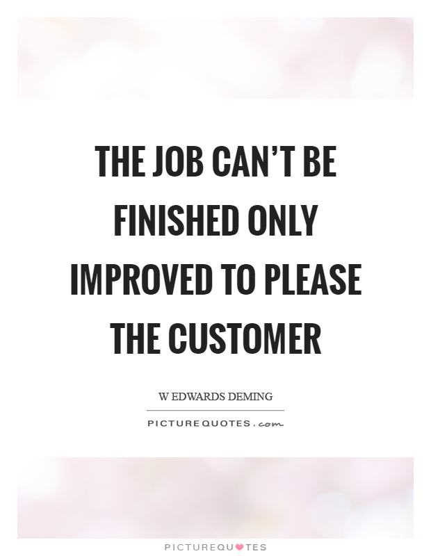 The job can't be finished only improved to please the customer Picture Quote #1