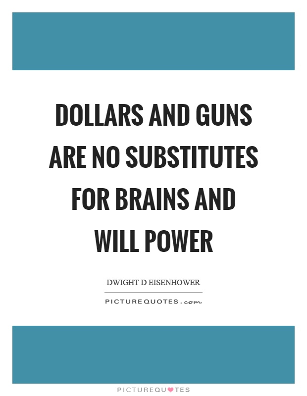 Dollars and guns are no substitutes for brains and will power Picture Quote #1