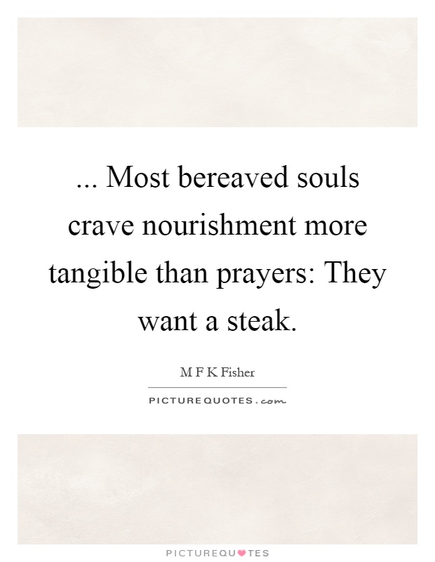... Most bereaved souls crave nourishment more tangible than prayers: They want a steak Picture Quote #1