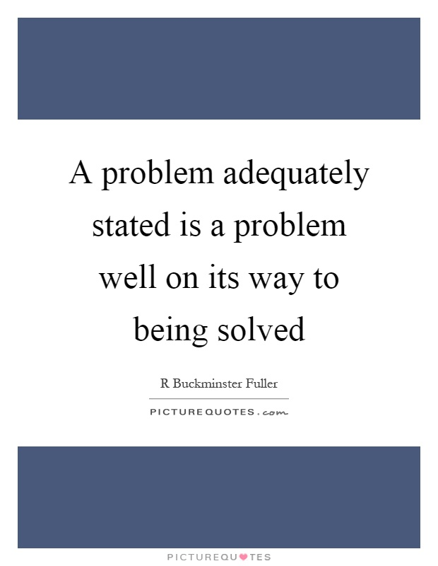 A problem adequately stated is a problem well on its way to being solved Picture Quote #1