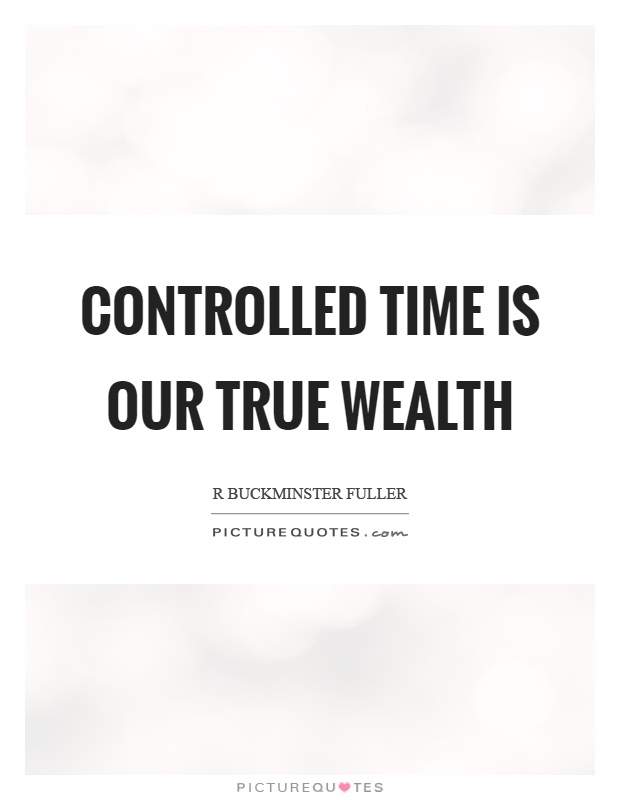 Controlled time is our true wealth Picture Quote #1