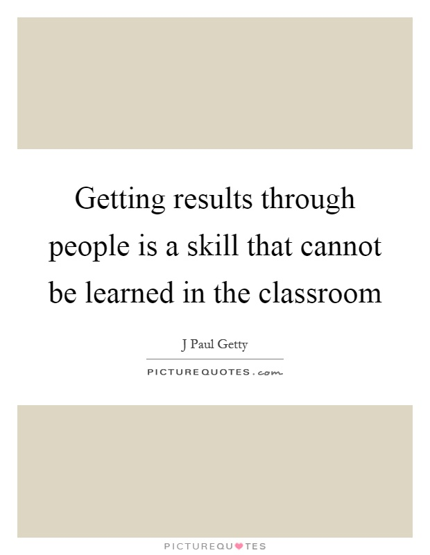 Getting results through people is a skill that cannot be learned in the classroom Picture Quote #1
