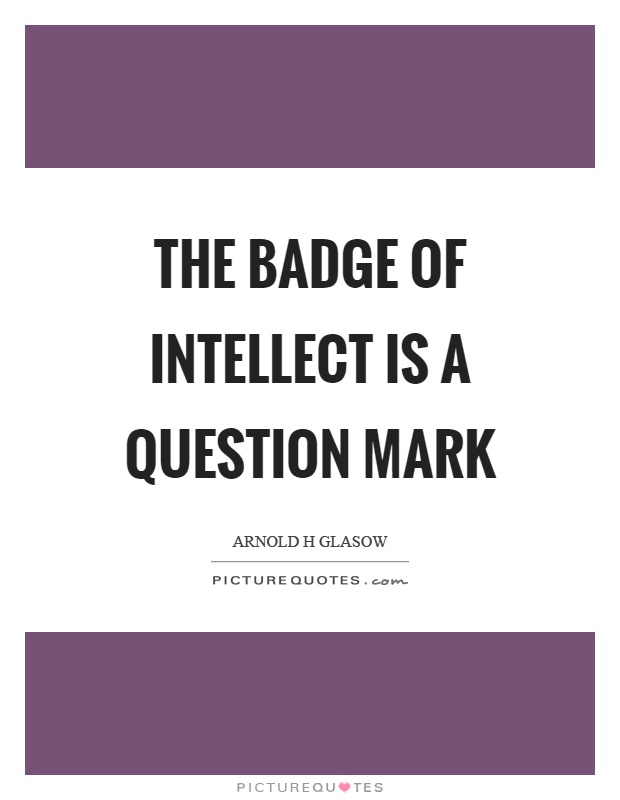 The badge of intellect is a question mark Picture Quote #1