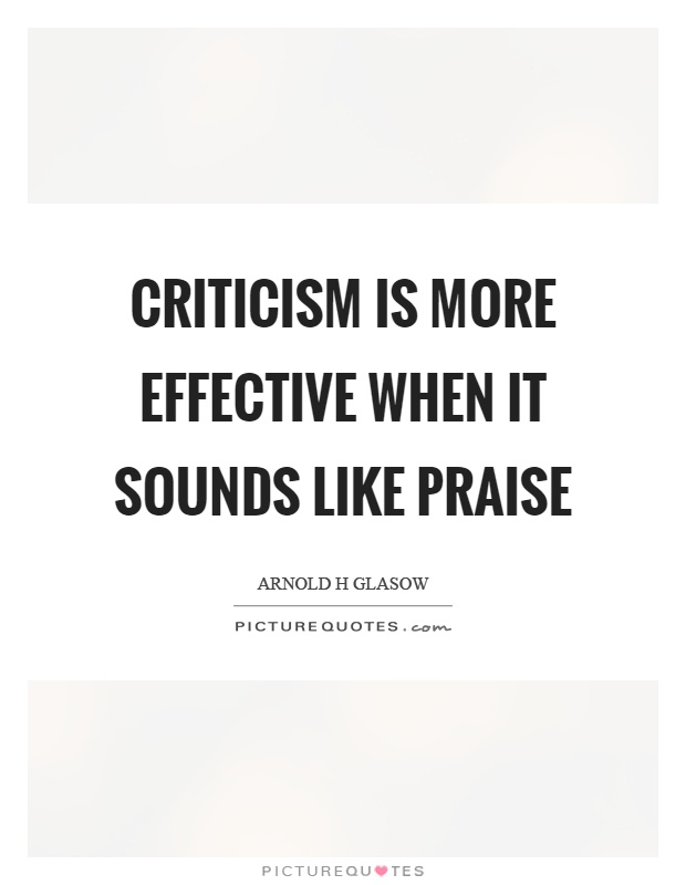 Criticism is more effective when it sounds like praise Picture Quote #1