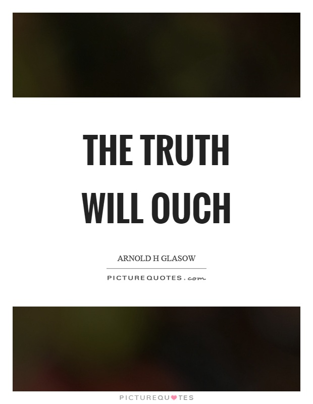 The truth will ouch Picture Quote #1