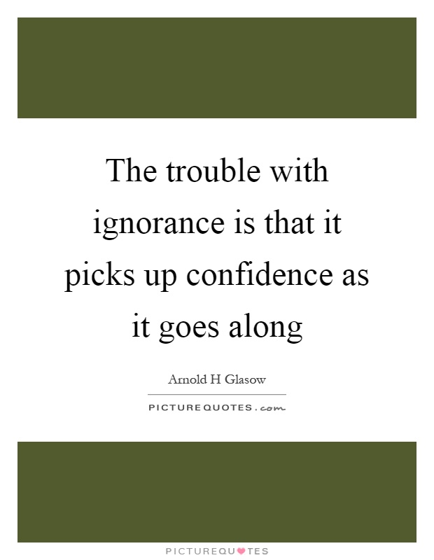The trouble with ignorance is that it picks up confidence as it goes along Picture Quote #1