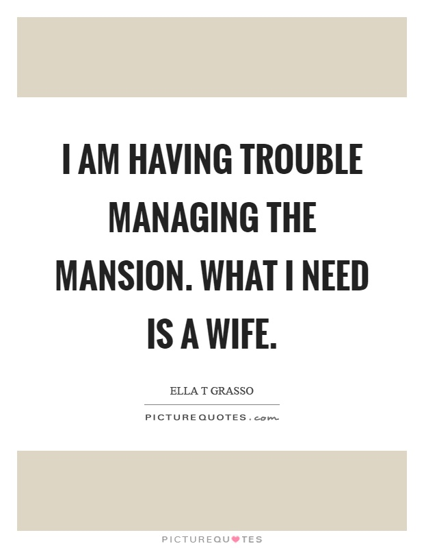 I am having trouble managing the mansion. What I need is a wife Picture Quote #1