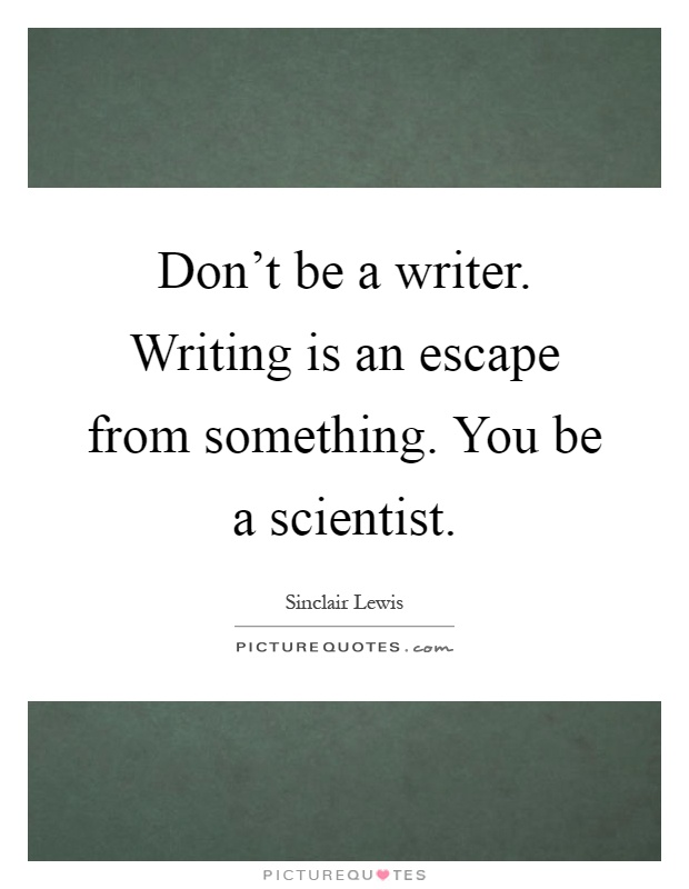 Don't be a writer. Writing is an escape from something. You be a scientist Picture Quote #1