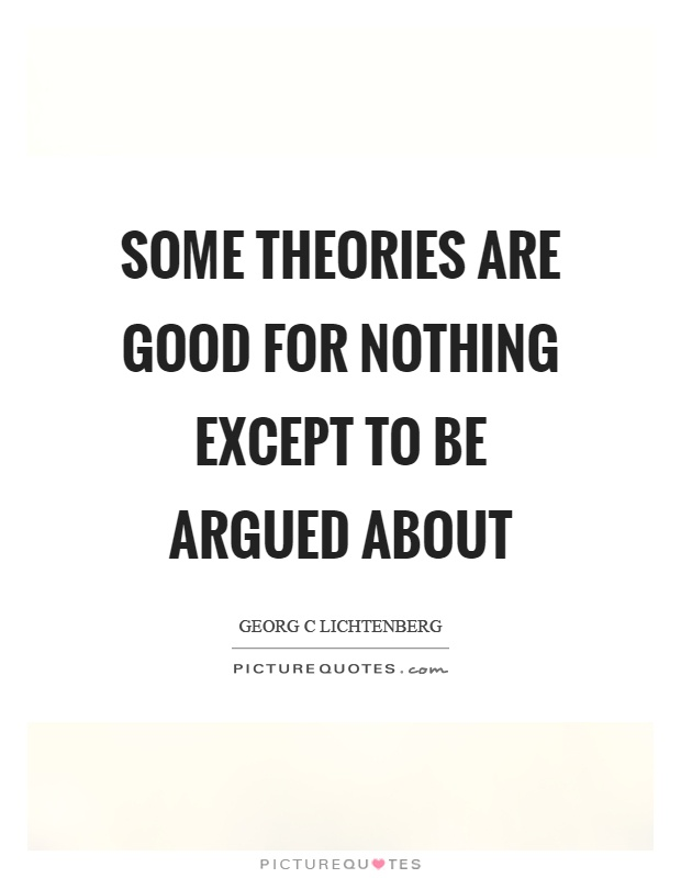 Some theories are good for nothing except to be argued about Picture Quote #1