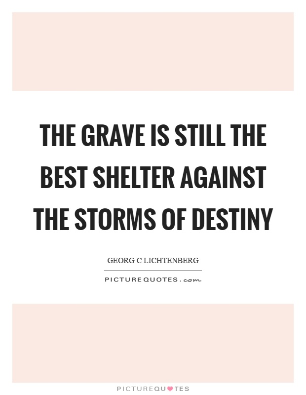 The grave is still the best shelter against the storms of destiny Picture Quote #1