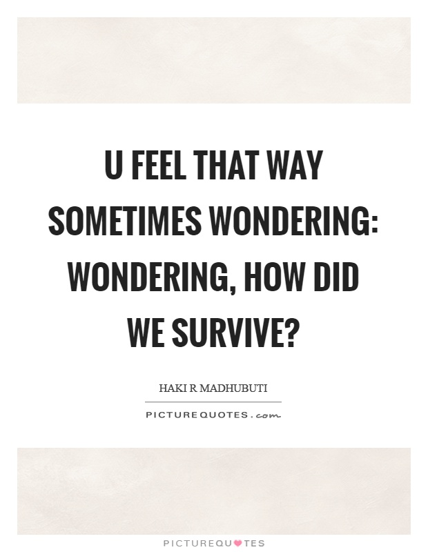 U feel that way sometimes wondering: wondering, how did we survive? Picture Quote #1