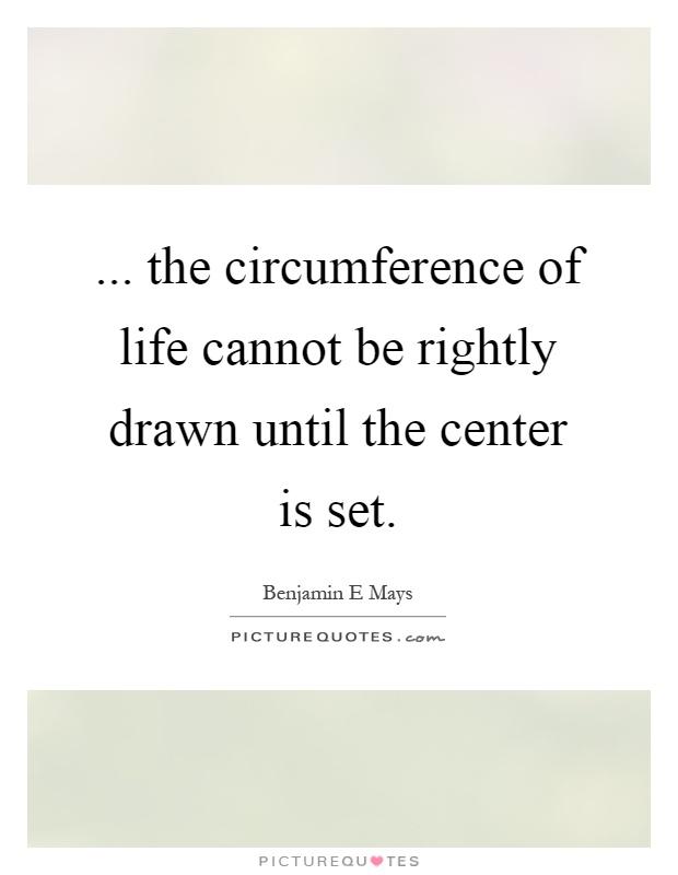 ... the circumference of life cannot be rightly drawn until the center is set Picture Quote #1