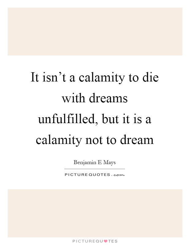 It isn't a calamity to die with dreams unfulfilled, but it is a calamity not to dream Picture Quote #1