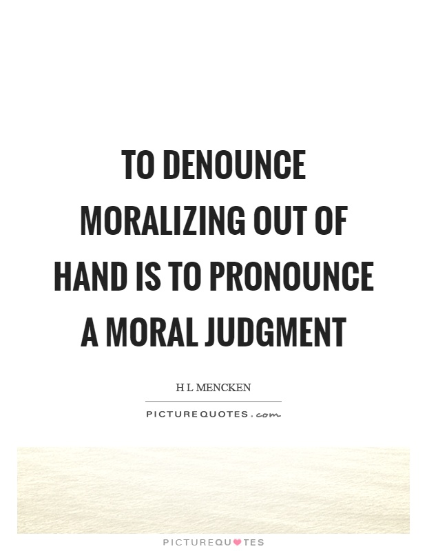 To denounce moralizing out of hand is to pronounce a moral judgment Picture Quote #1
