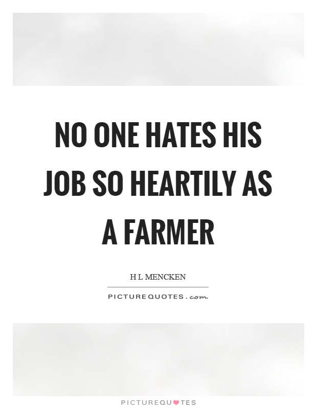 No one hates his job so heartily as a farmer Picture Quote #1